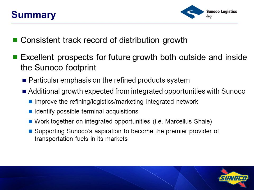 8 Summary Consistent track record of distribution growth Excellent prospects for future growth both outside and inside the Sunoco footprint Particular emphasis on the refined products system Additional growth expected from integrated opportunities with Sunoco Improve the refining/logistics/marketing integrated network Identify possible terminal acquisitions Work together on integrated opportunities (i.e.