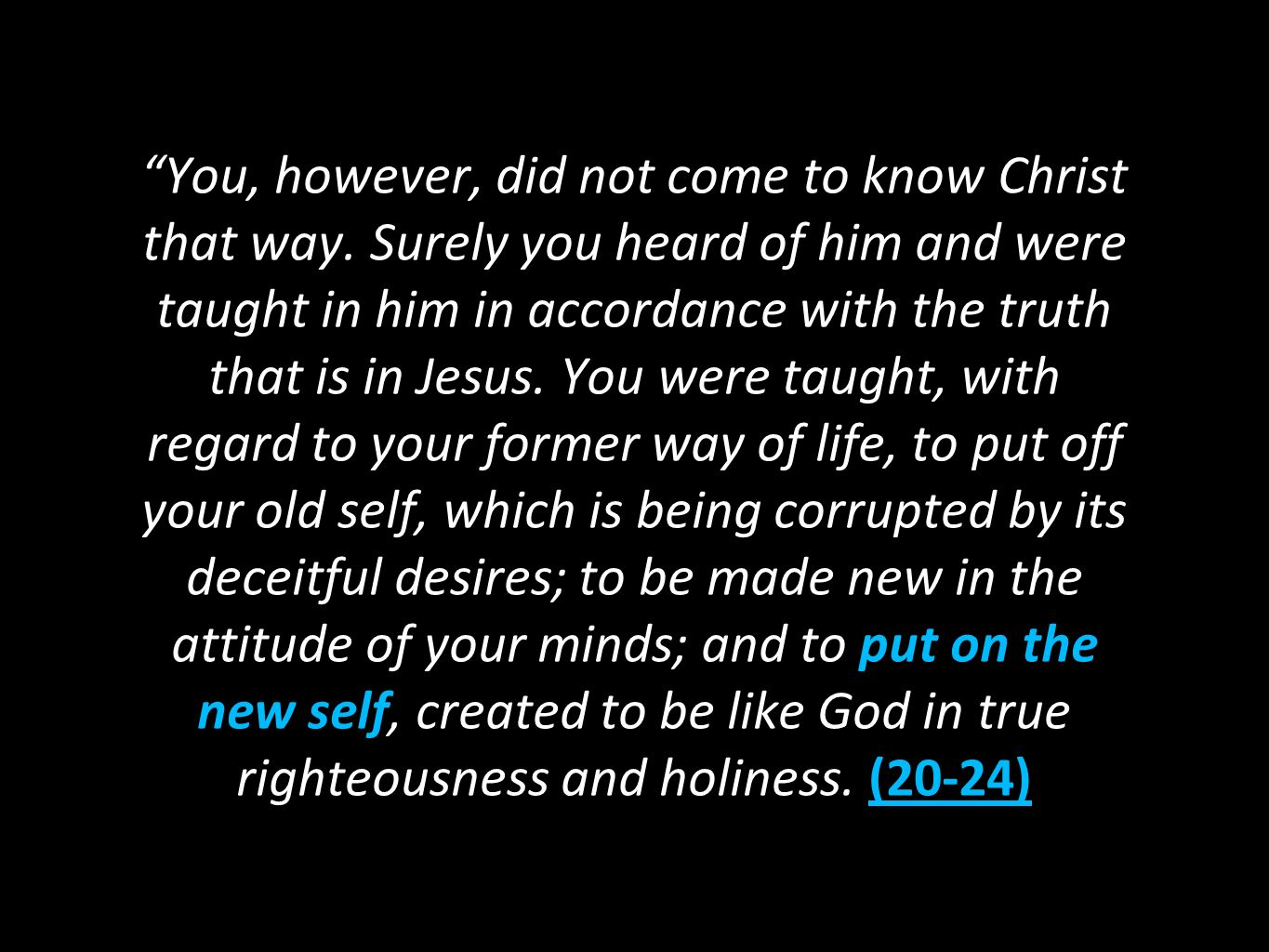 You, however, did not come to know Christ that way. Surely you heard of him and were taught in him in accordance with the truth that is in Jesus. You