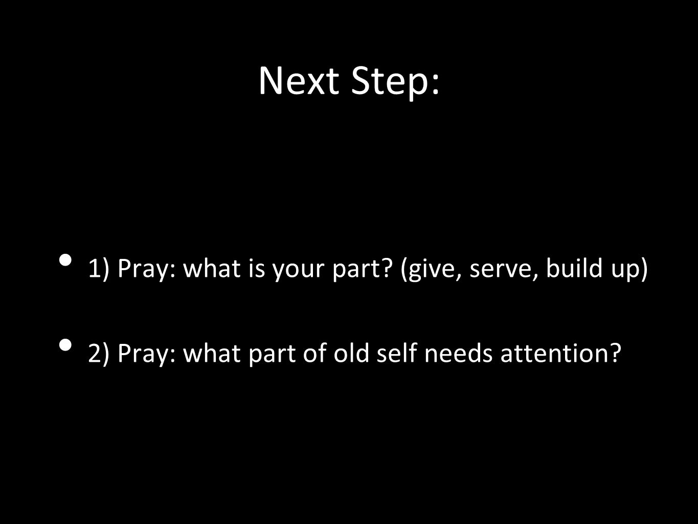 Next Step: 1) Pray: what is your part? (give, serve, build up) 2) Pray: what part of old self needs attention?