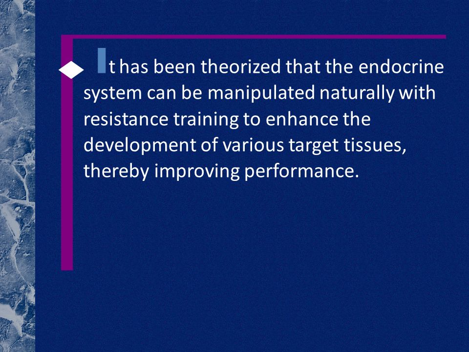 I t has been theorized that the endocrine system can be manipulated naturally with resistance training to enhance the development of various target tissues, thereby improving performance.
