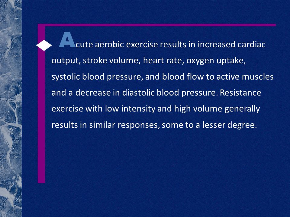 A cute aerobic exercise results in increased cardiac output, stroke volume, heart rate, oxygen uptake, systolic blood pressure, and blood flow to acti