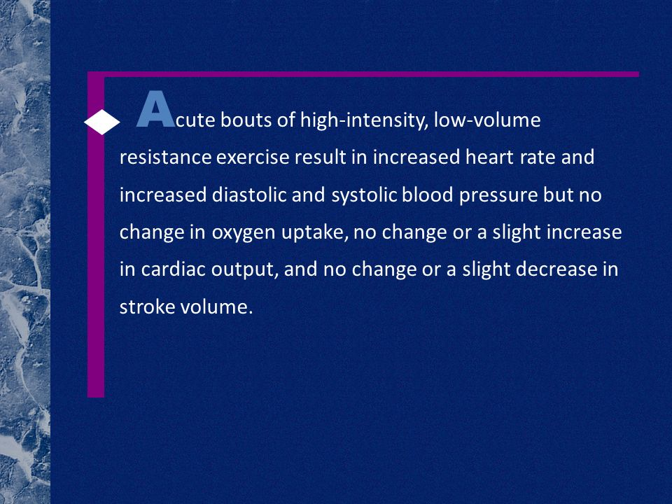 A cute bouts of high-intensity, low-volume resistance exercise result in increased heart rate and increased diastolic and systolic blood pressure but no change in oxygen uptake, no change or a slight increase in cardiac output, and no change or a slight decrease in stroke volume.