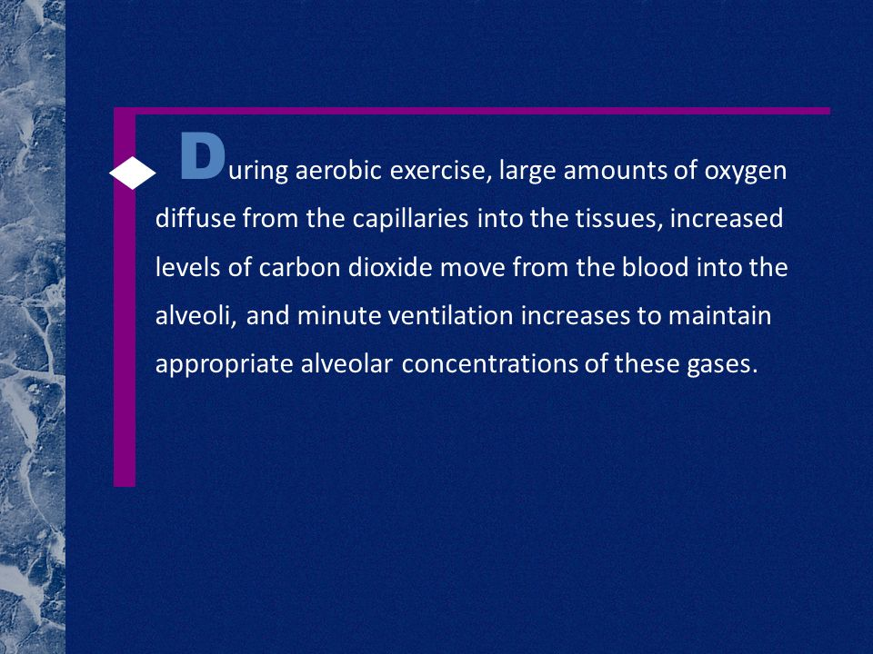 D uring aerobic exercise, large amounts of oxygen diffuse from the capillaries into the tissues, increased levels of carbon dioxide move from the blood into the alveoli, and minute ventilation increases to maintain appropriate alveolar concentrations of these gases.