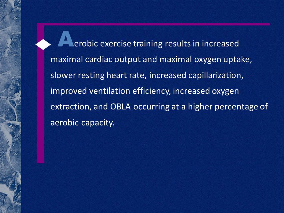 A erobic exercise training results in increased maximal cardiac output and maximal oxygen uptake, slower resting heart rate, increased capillarization, improved ventilation efficiency, increased oxygen extraction, and OBLA occurring at a higher percentage of aerobic capacity.