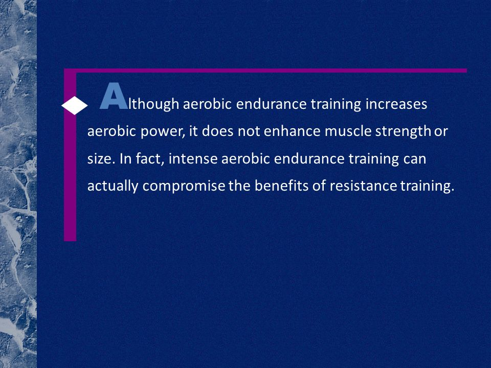 A lthough aerobic endurance training increases aerobic power, it does not enhance muscle strength or size. In fact, intense aerobic endurance training
