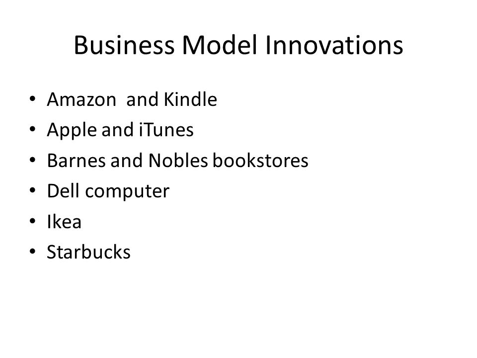 Business Model Innovations Amazon and Kindle Apple and iTunes Barnes and Nobles bookstores Dell computer Ikea Starbucks