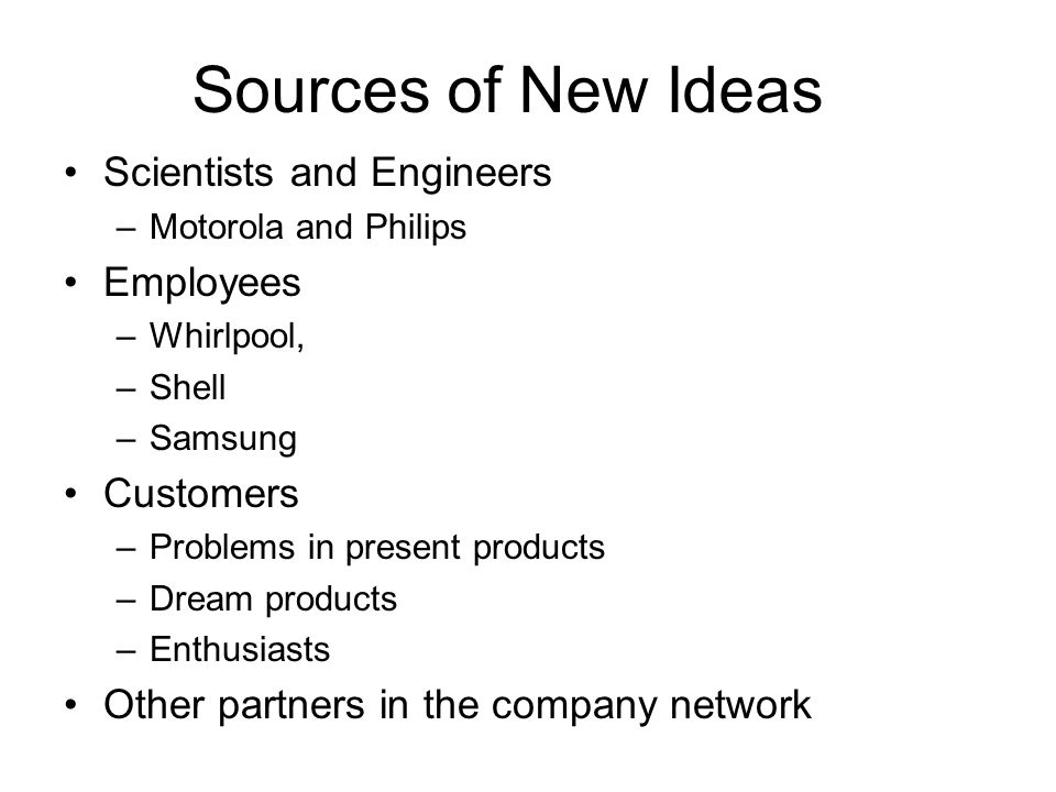 Sources of New Ideas Scientists and Engineers –Motorola and Philips Employees –Whirlpool, –Shell –Samsung Customers –Problems in present products –Dream products –Enthusiasts Other partners in the company network