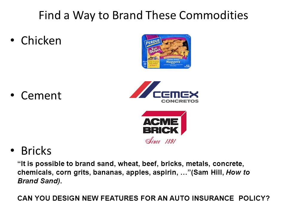 Find a Way to Brand These Commodities Chicken Cement Bricks It is possible to brand sand, wheat, beef, bricks, metals, concrete, chemicals, corn grits, bananas, apples, aspirin, …(Sam Hill, How to Brand Sand).