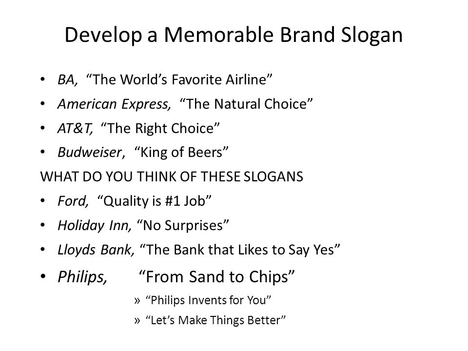 Develop a Memorable Brand Slogan BA, The Worlds Favorite Airline American Express, The Natural Choice AT&T, The Right Choice Budweiser, King of Beers WHAT DO YOU THINK OF THESE SLOGANS Ford, Quality is #1 Job Holiday Inn, No Surprises Lloyds Bank, The Bank that Likes to Say Yes Philips, From Sand to Chips » Philips Invents for You » Lets Make Things Better