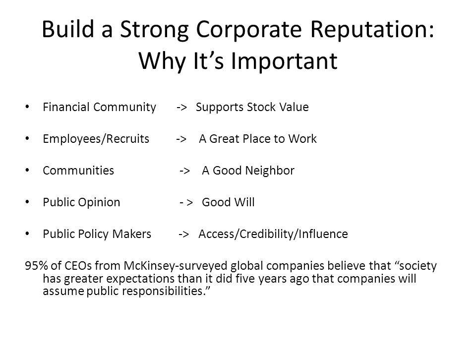 Build a Strong Corporate Reputation: Why Its Important Financial Community -> Supports Stock Value Employees/Recruits -> A Great Place to Work Communities -> A Good Neighbor Public Opinion - > Good Will Public Policy Makers -> Access/Credibility/Influence 95% of CEOs from McKinsey-surveyed global companies believe that society has greater expectations than it did five years ago that companies will assume public responsibilities.