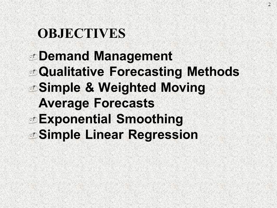 2 Demand Management Qualitative Forecasting Methods Simple & Weighted Moving Average Forecasts Exponential Smoothing Simple Linear Regression OBJECTIV