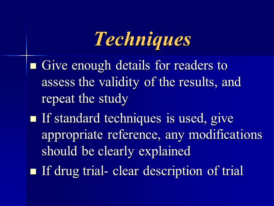 Techniques Techniques Give enough details for readers to assess the validity of the results, and repeat the study Give enough details for readers to a