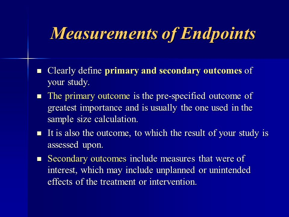 Measurements of Endpoints Clearly define primary and secondary outcomes of your study. Clearly define primary and secondary outcomes of your study. Th