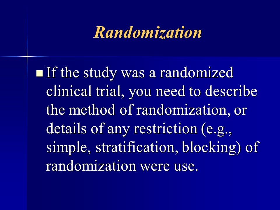 Randomization If the study was a randomized clinical trial, you need to describe the method of randomization, or details of any restriction (e.g., sim