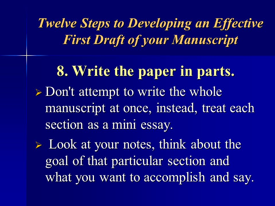 Twelve Steps to Developing an Effective First Draft of your Manuscript 8. Write the paper in parts. Don't attempt to write the whole manuscript at onc