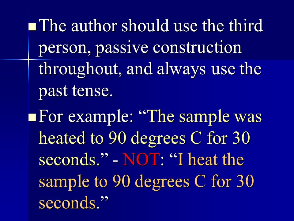 The author should use the third person, passive construction throughout, and always use the past tense. The author should use the third person, passiv