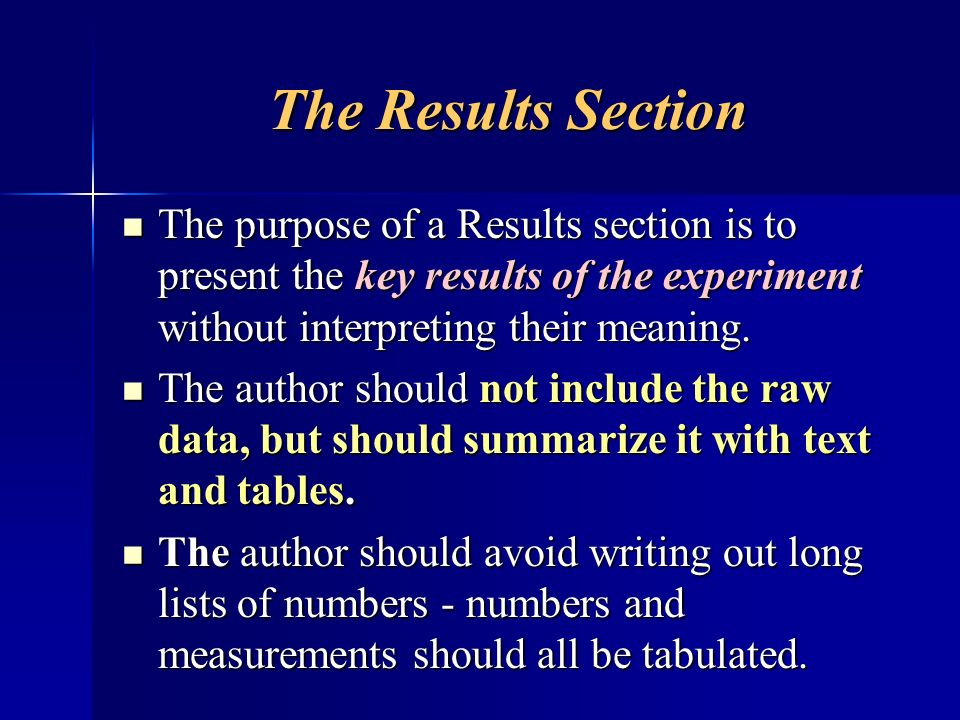 The Results Section The purpose of a Results section is to present the key results of the experiment without interpreting their meaning. The purpose o