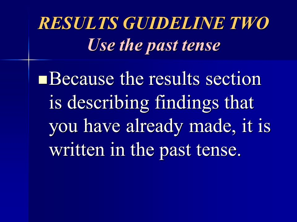 RESULTS GUIDELINE TWO Use the past tense Because the results section is describing findings that you have already made, it is written in the past tens