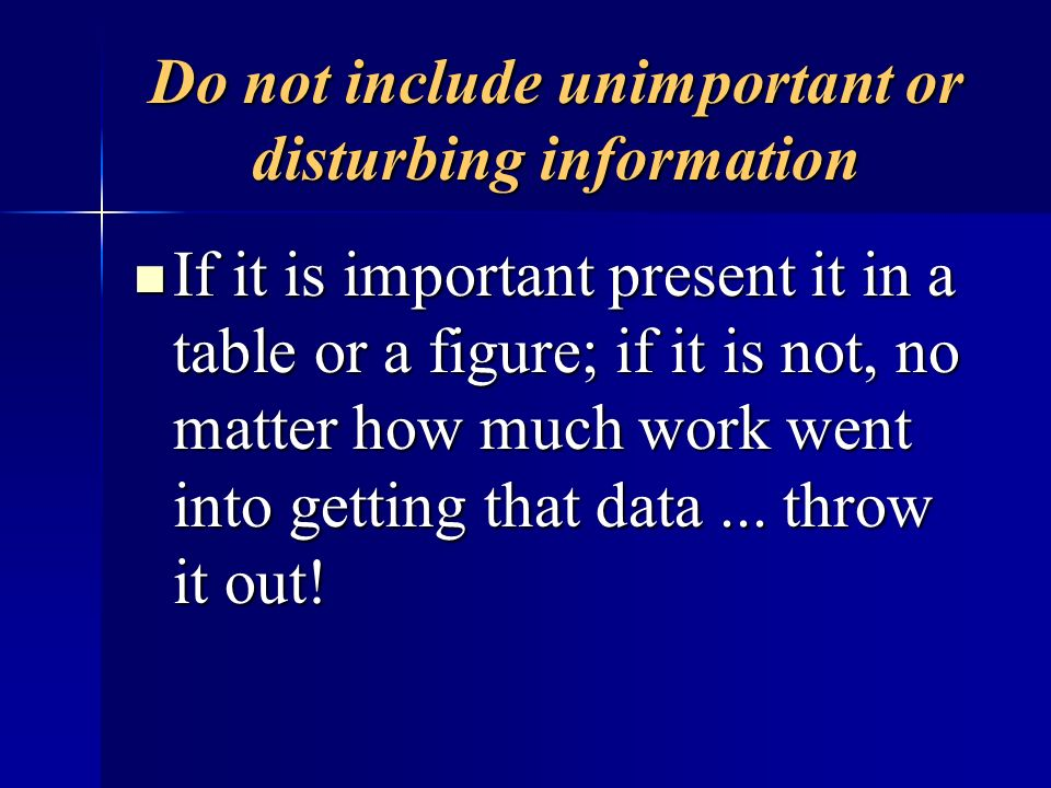 Do not include unimportant or disturbing information If it is important present it in a table or a figure; if it is not, no matter how much work went