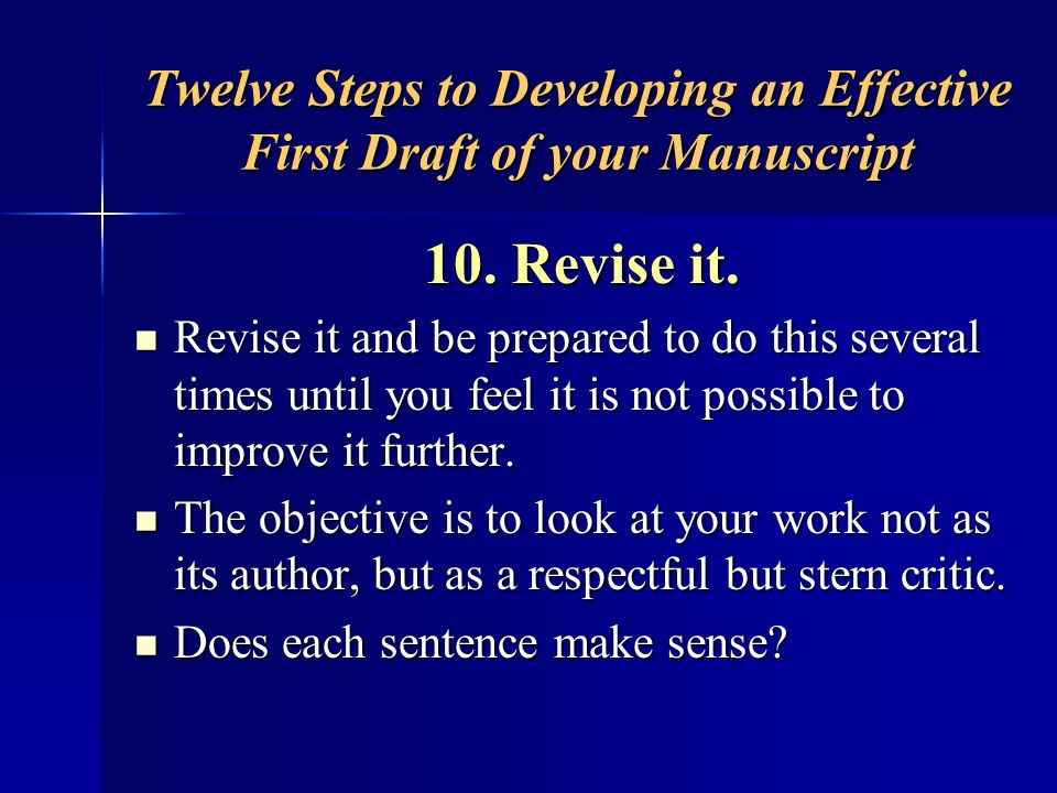 Twelve Steps to Developing an Effective First Draft of your Manuscript 10. Revise it. Revise it and be prepared to do this several times until you fee