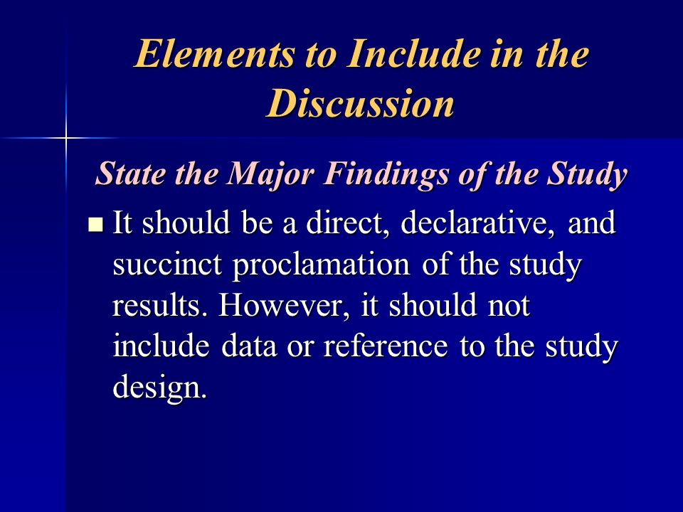 Elements to Include in the Discussion State the Major Findings of the Study It should be a direct, declarative, and succinct proclamation of the study