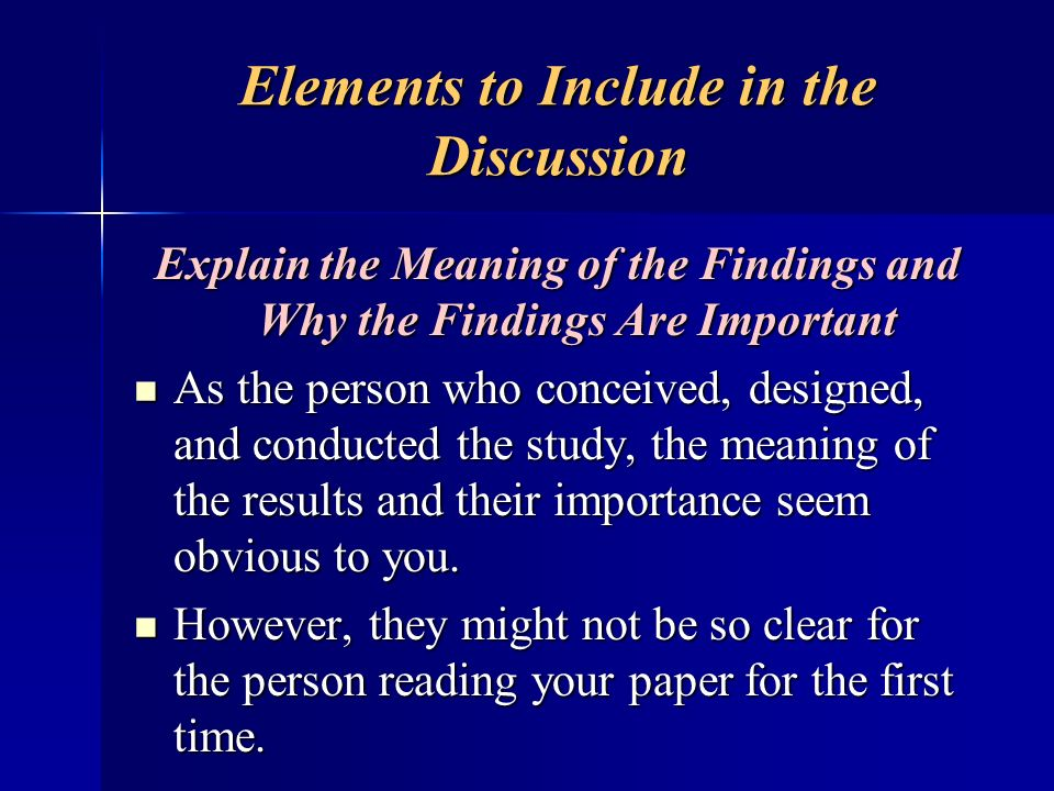 Elements to Include in the Discussion Explain the Meaning of the Findings and Why the Findings Are Important As the person who conceived, designed, an