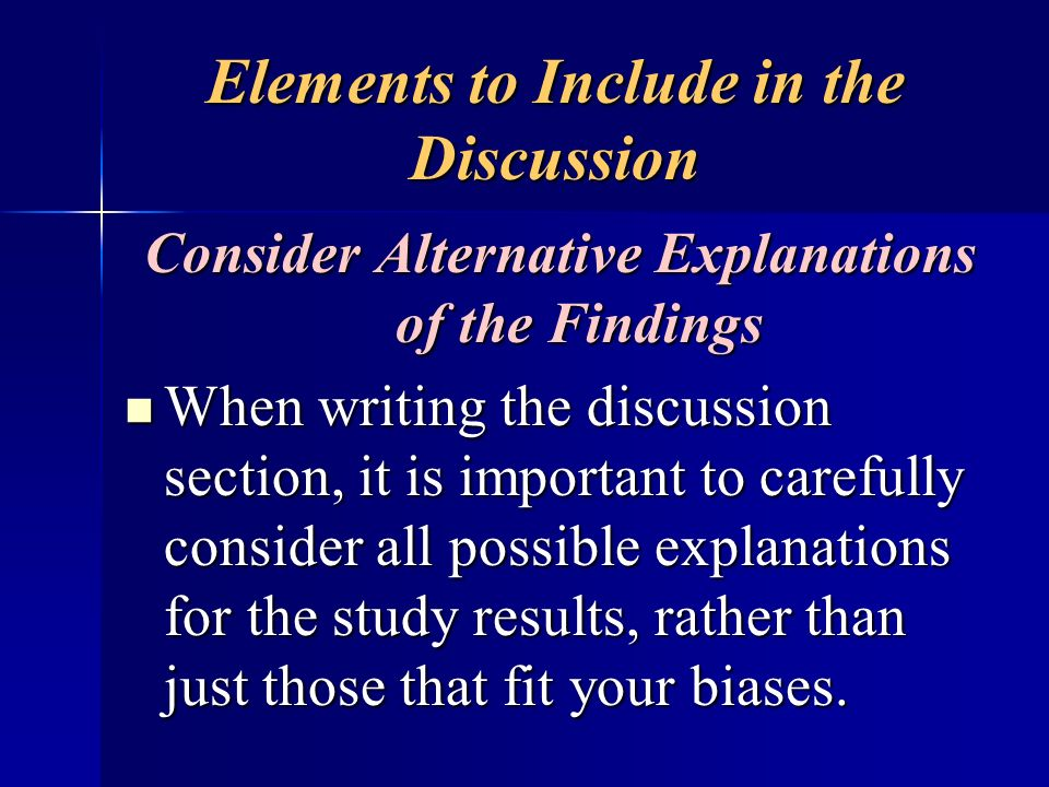 Elements to Include in the Discussion Consider Alternative Explanations of the Findings When writing the discussion section, it is important to carefu