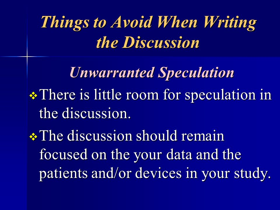 Things to Avoid When Writing the Discussion Unwarranted Speculation There is little room for speculation in the discussion. There is little room for s