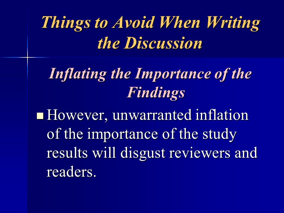 Things to Avoid When Writing the Discussion Inflating the Importance of the Findings However, unwarranted inflation of the importance of the study res