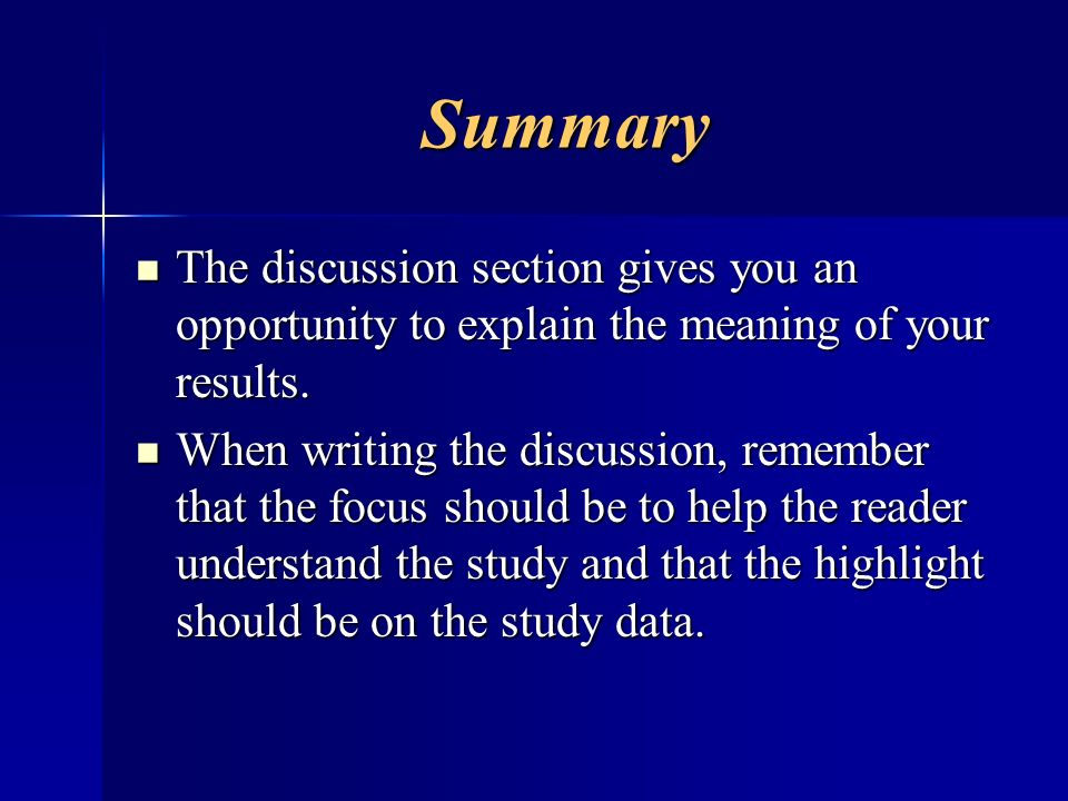 Summary The discussion section gives you an opportunity to explain the meaning of your results. The discussion section gives you an opportunity to exp