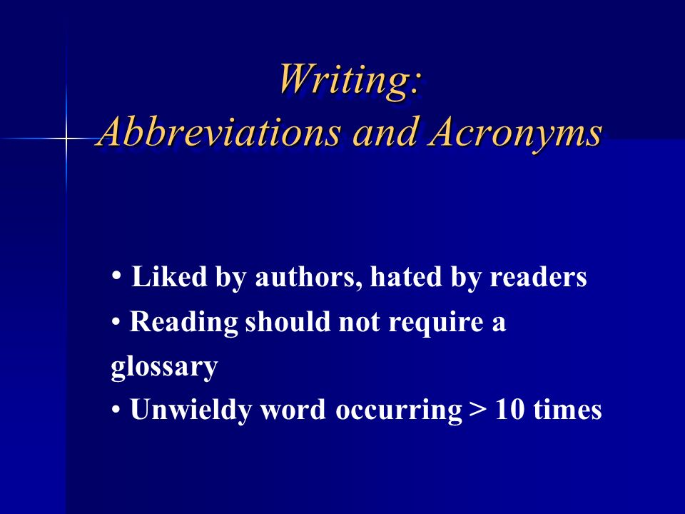 Writing: Abbreviations and Acronyms Liked by authors, hated by readers Reading should not require a glossary Unwieldy word occurring > 10 times