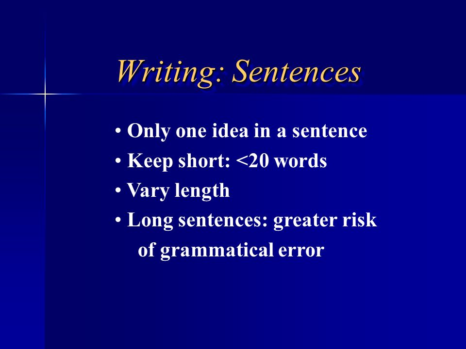Writing: Sentences Only one idea in a sentence Keep short: <20 words Vary length Long sentences: greater risk of grammatical error