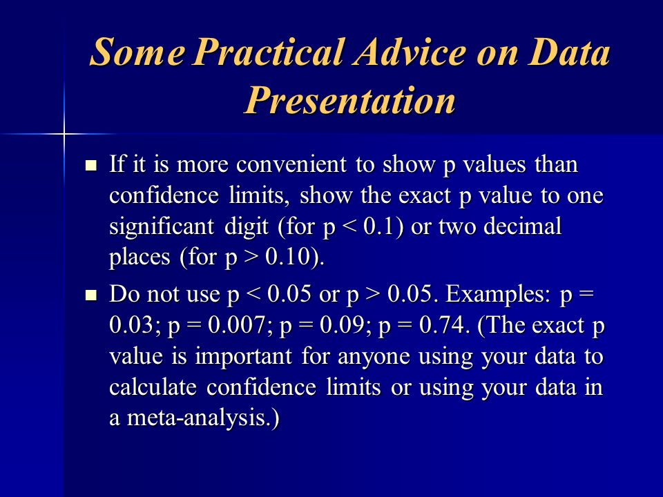 Some Practical Advice on Data Presentation If it is more convenient to show p values than confidence limits, show the exact p value to one significant