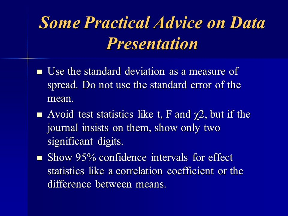 Some Practical Advice on Data Presentation Use the standard deviation as a measure of spread. Do not use the standard error of the mean. Use the stand