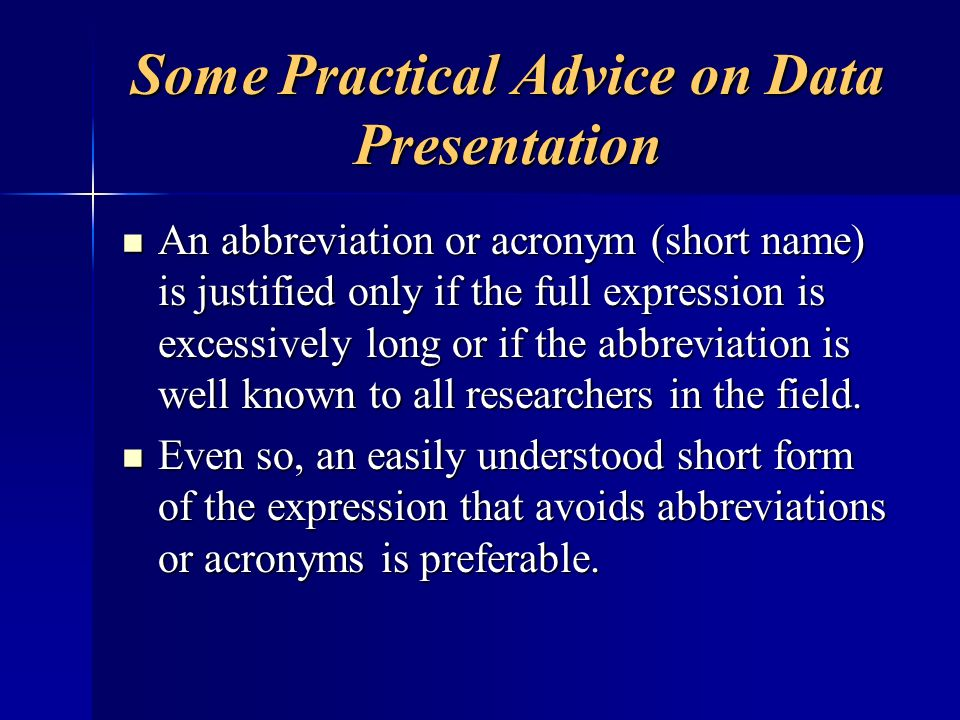 Some Practical Advice on Data Presentation An abbreviation or acronym (short name) is justified only if the full expression is excessively long or if