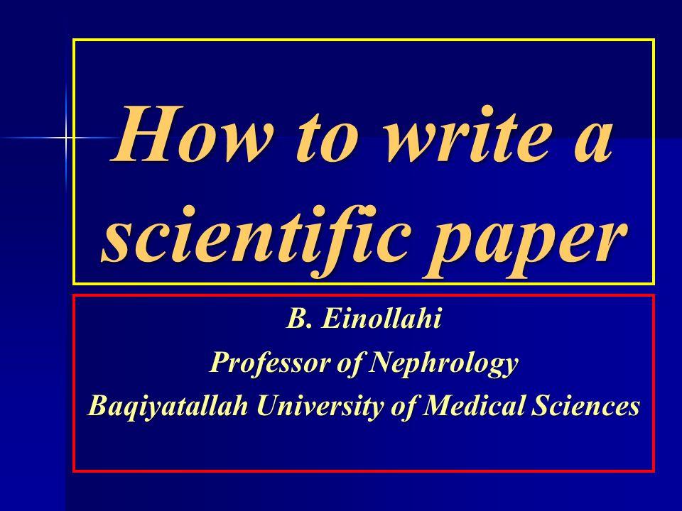 How to write a scientific paper B. Einollahi Professor of Nephrology Baqiyatallah University of Medical Sciences