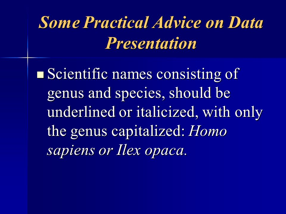 Some Practical Advice on Data Presentation Scientific names consisting of genus and species, should be underlined or italicized, with only the genus c