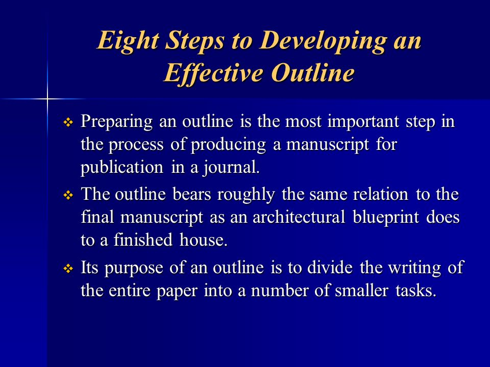 Eight Steps to Developing an Effective Outline Preparing an outline is the most important step in the process of producing a manuscript for publicatio