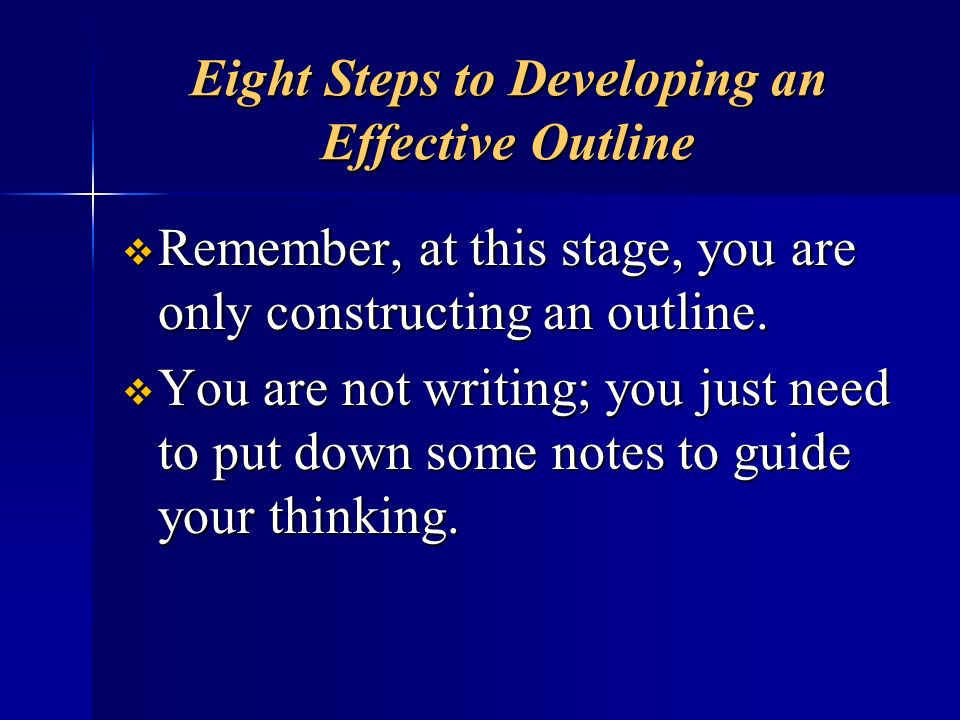 Eight Steps to Developing an Effective Outline Remember, at this stage, you are only constructing an outline. Remember, at this stage, you are only co