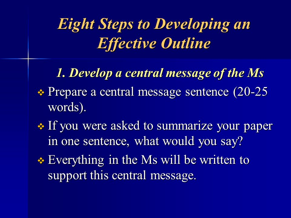Eight Steps to Developing an Effective Outline 1. Develop a central message of the Ms Prepare a central message sentence (20-25 words). Prepare a cent