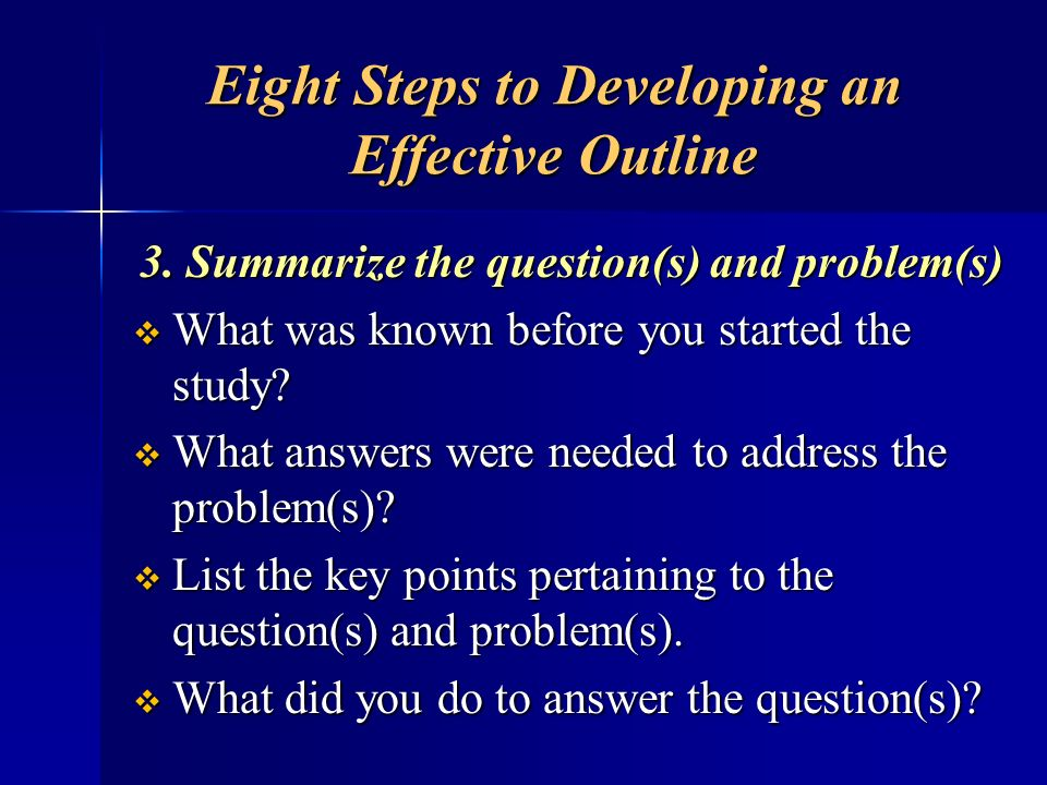 Eight Steps to Developing an Effective Outline 3. Summarize the question(s) and problem(s) What was known before you started the study? What was known