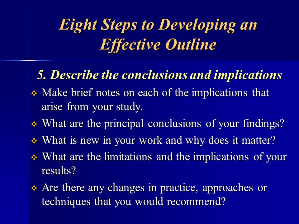 Eight Steps to Developing an Effective Outline 5. Describe the conclusions and implications Make brief notes on each of the implications that arise fr