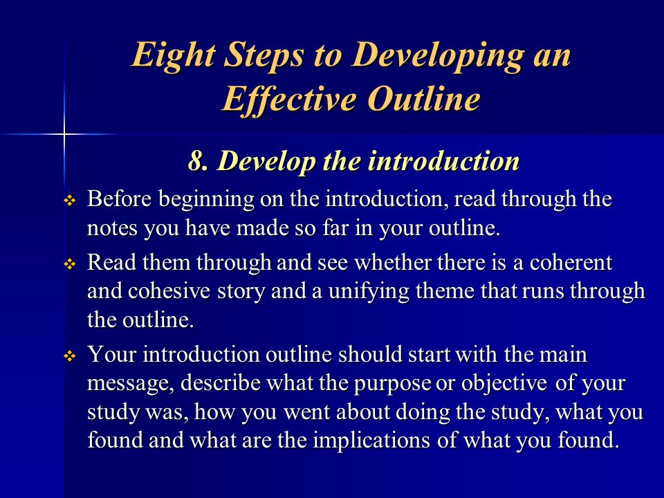 Eight Steps to Developing an Effective Outline 8. Develop the introduction Before beginning on the introduction, read through the notes you have made