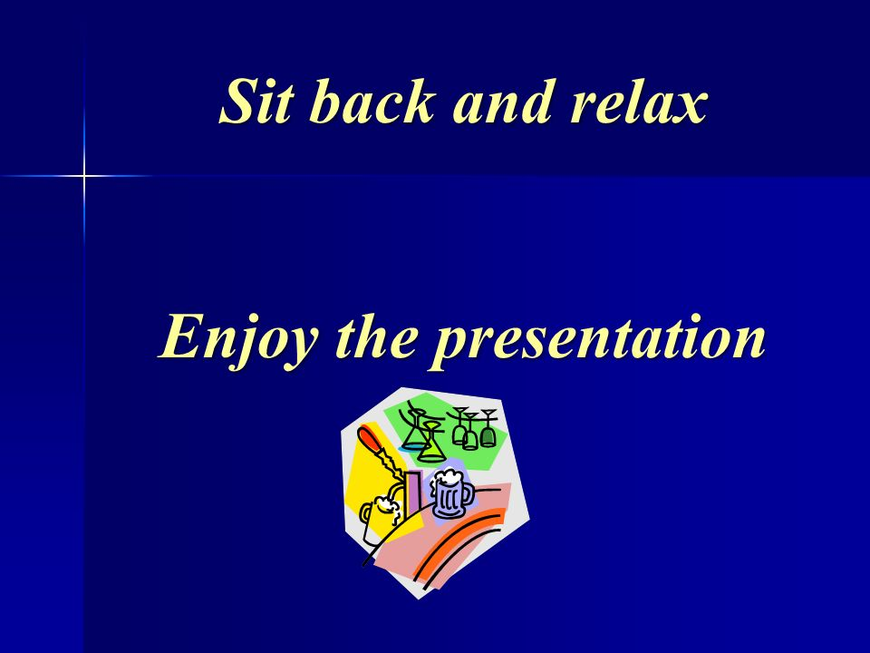 Sit back and relax Enjoy the presentation