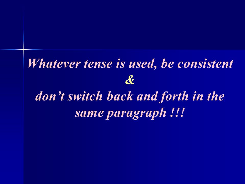 Whatever tense is used, be consistent & dont switch back and forth in the same paragraph !!!