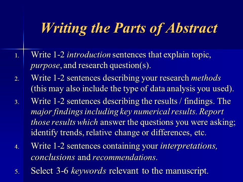 Writing the Parts of Abstract 1. Write 1-2 introduction sentences that explain topic, purpose, and research question(s). 2. Write 1-2 sentences descri