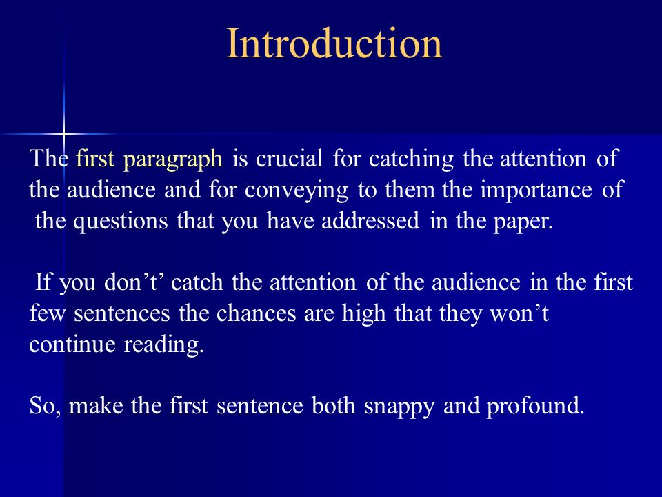 Introduction The first paragraph is crucial for catching the attention of the audience and for conveying to them the importance of the questions that