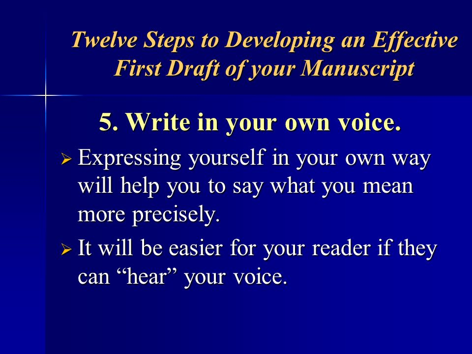 Twelve Steps to Developing an Effective First Draft of your Manuscript 5. Write in your own voice. Expressing yourself in your own way will help you t