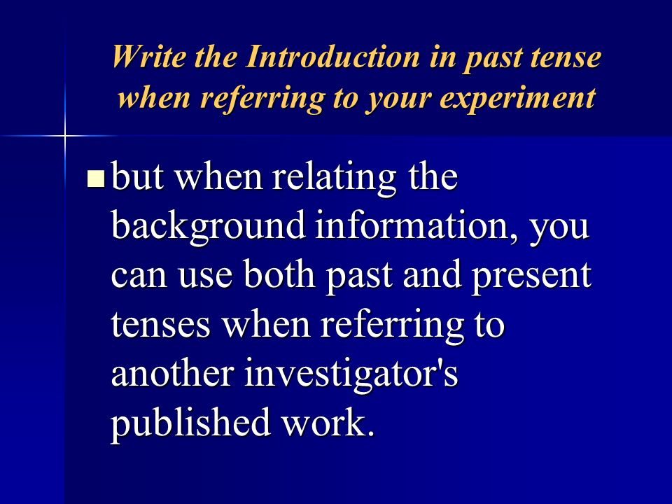 Write the Introduction in past tense when referring to your experiment but when relating the background information, you can use both past and present