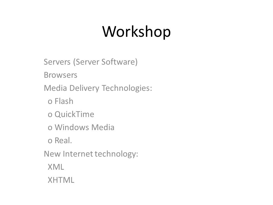 Workshop Servers (Server Software) Browsers Media Delivery Technologies: o Flash o QuickTime o Windows Media o Real.